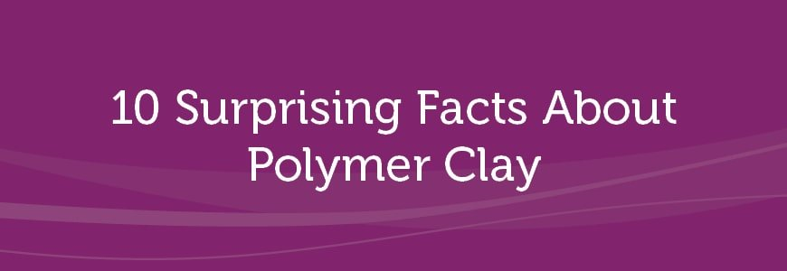 10 Surprising Facts About Polymer Clay