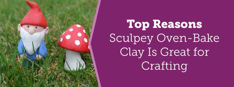 Top Reasons Sculpey Oven-Bake Clay Is Great for Crafting
