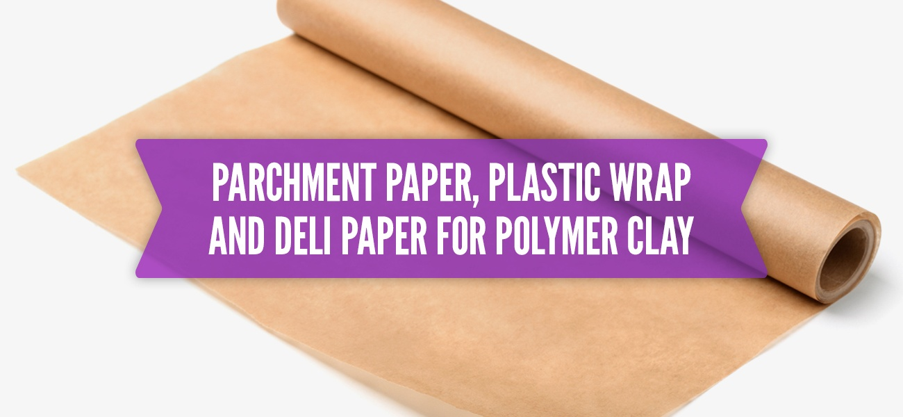 Parchment Paper, Plastic Wrap and Deli Paper for Polymer Clay